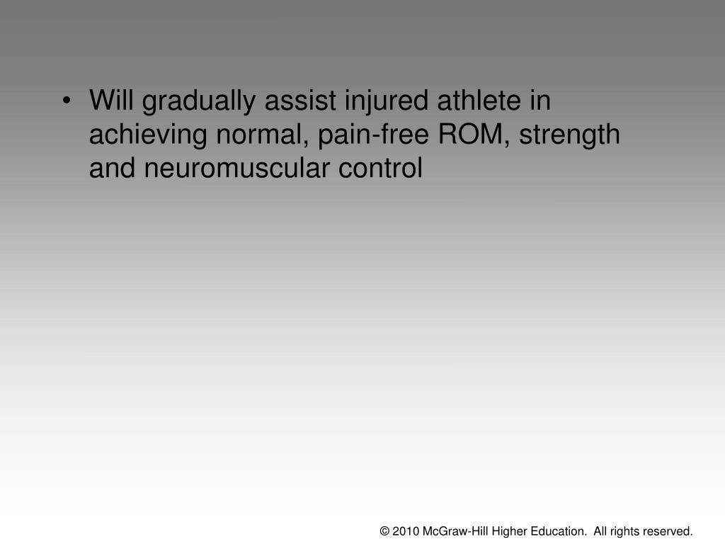 Will gradually assist injured athlete in achieving normal, pain-free ROM, strength and neuromuscular control