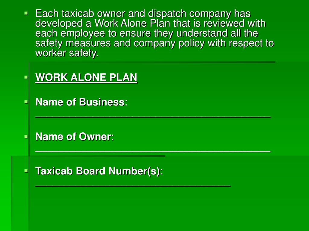 Each taxicab owner and dispatch company has developed a Work Alone Plan that is reviewed with each employee to ensure they understand all the safety measures and company policy with respect to worker safety.