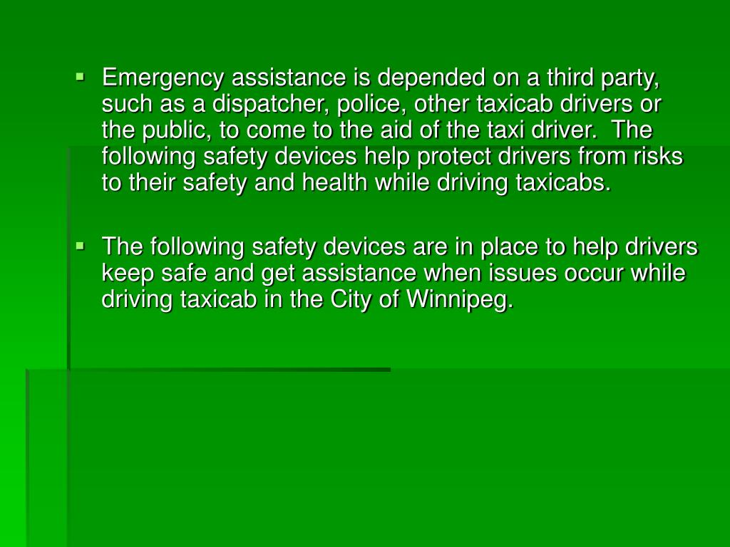 Emergency assistance is depended on a third party, such as a dispatcher, police, other taxicab drivers or the public, to come to the aid of the taxi driver.  The following safety devices help protect drivers from risks to their safety and health while driving taxicabs.