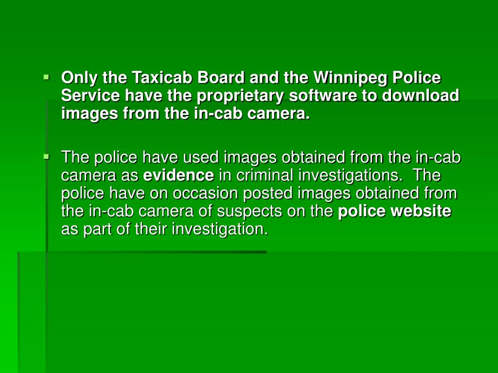Only the Taxicab Board and the Winnipeg Police Service have the proprietary software to download images from the in-cab camera.