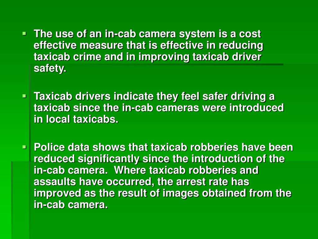 The use of an in-cab camera system is a cost effective measure that is effective in reducing taxicab crime and in improving taxicab driver safety.