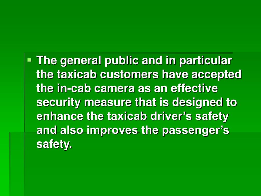 The general public and in particular the taxicab customers have accepted the in-cab camera as an effective security measure that is designed to enhance the taxicab driver's safety and also improves the passenger's safety.