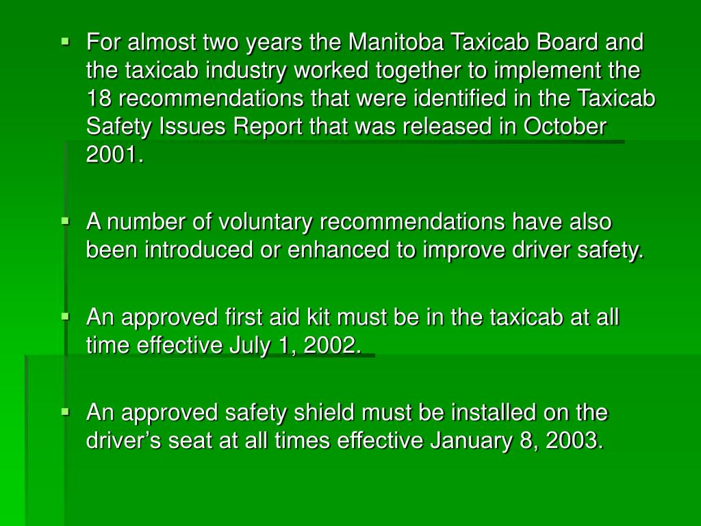 For almost two years the Manitoba Taxicab Board and the taxicab industry worked together to implement the 18 recommendations that were identified in the Taxicab Safety Issues Report that was released in October 2001.