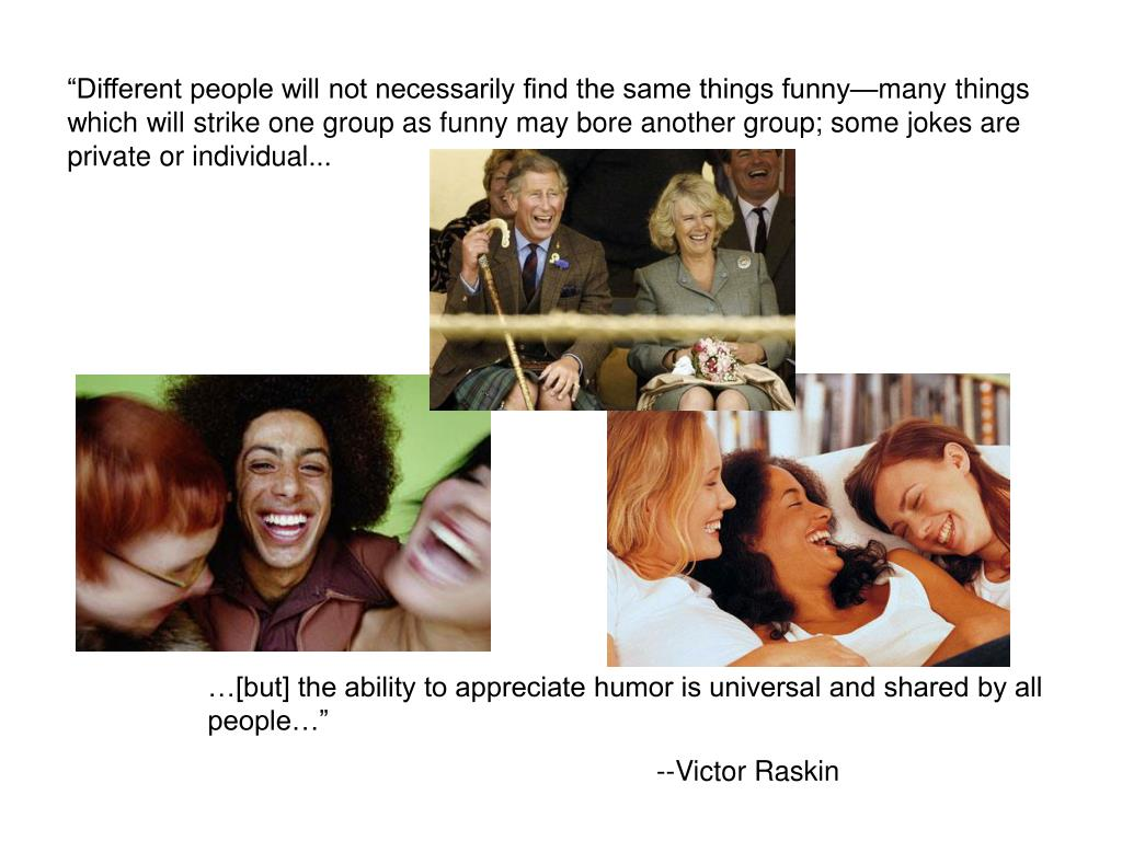 """""""Different people will not necessarily find the same things funny—many things which will strike one group as funny may bore another group; some jokes are private or individual..."""