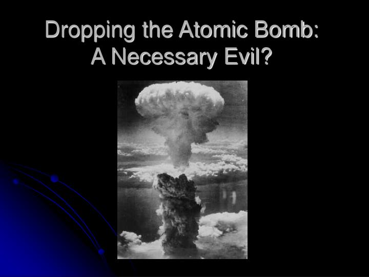 Dropping the atomic bomb a necessary evil
