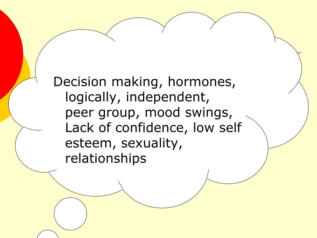 Decision making, hormones, logically, independent, peer group, mood swings, Lack of confidence, low self esteem, sexuality, relationships