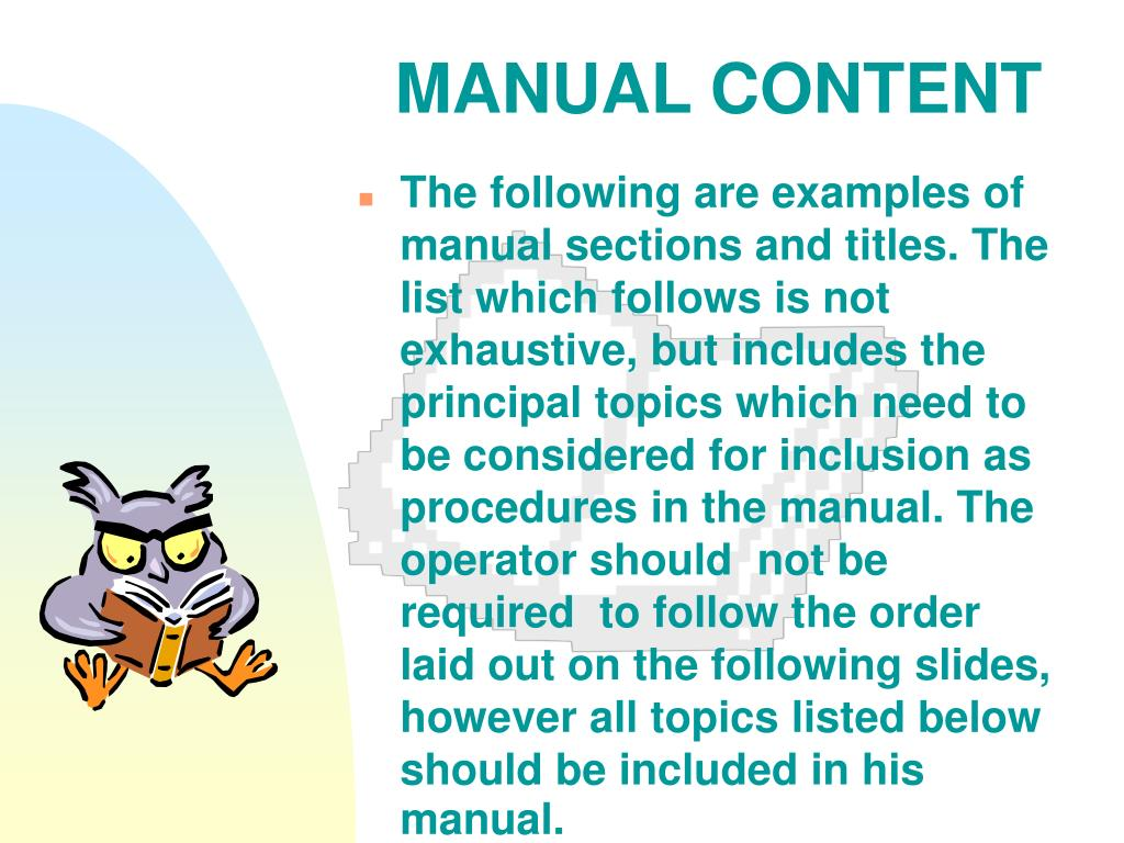 The following are examples of manual sections and titles. The list which follows is not exhaustive, but includes the principal topics which need to be considered for inclusion as procedures in the manual. The operator should  not be required  to follow the order laid out on the following slides, however all topics listed below should be included in his manual.