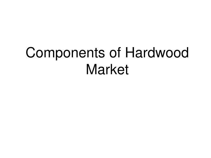 Components of hardwood market