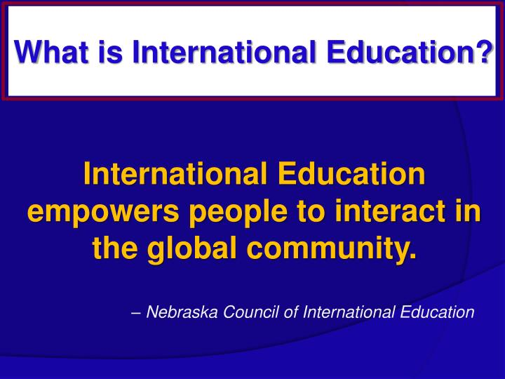 International Education empowers people to interact in the global community.