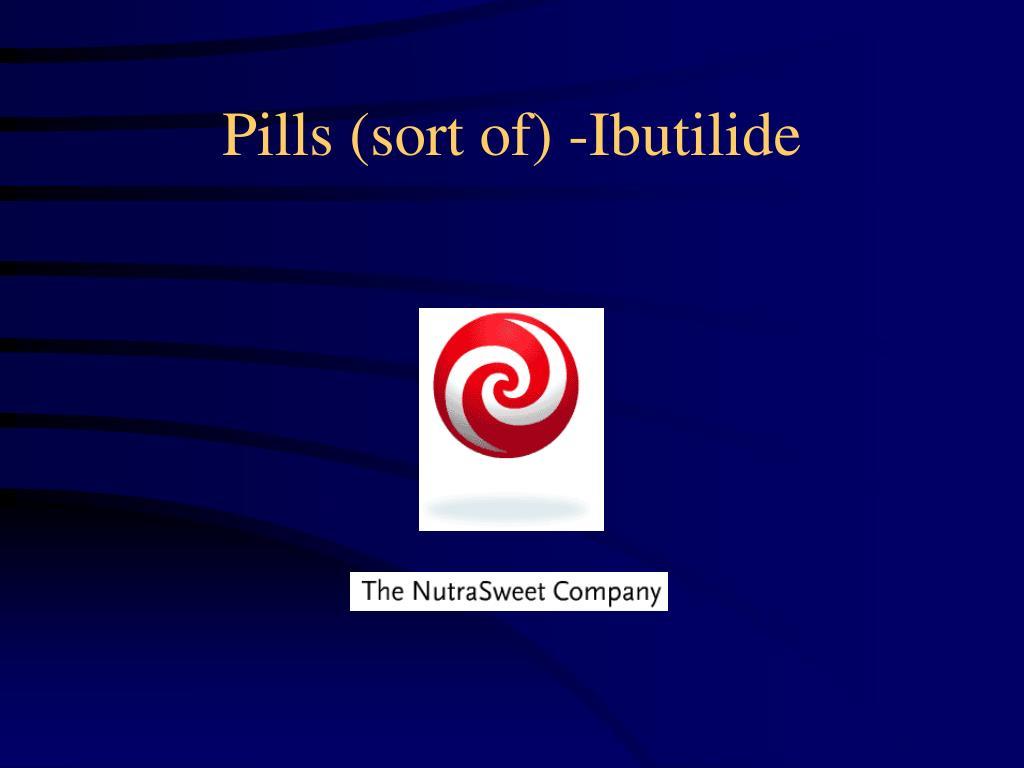 Pills (sort of) -Ibutilide