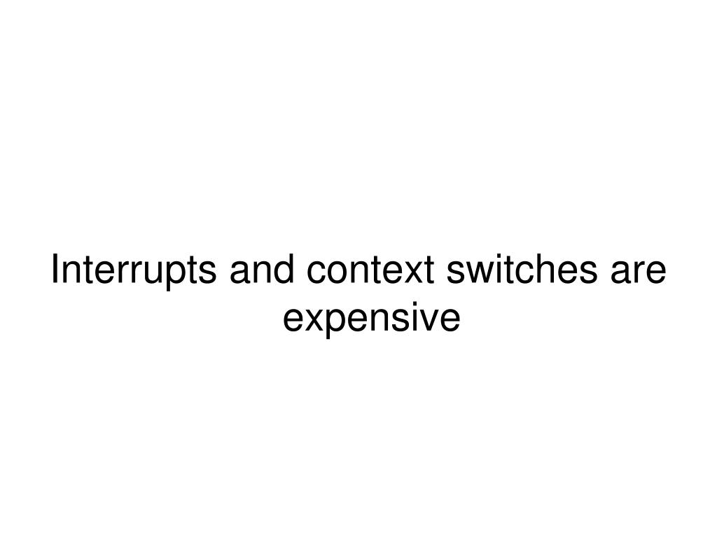 Interrupts and context switches are expensive