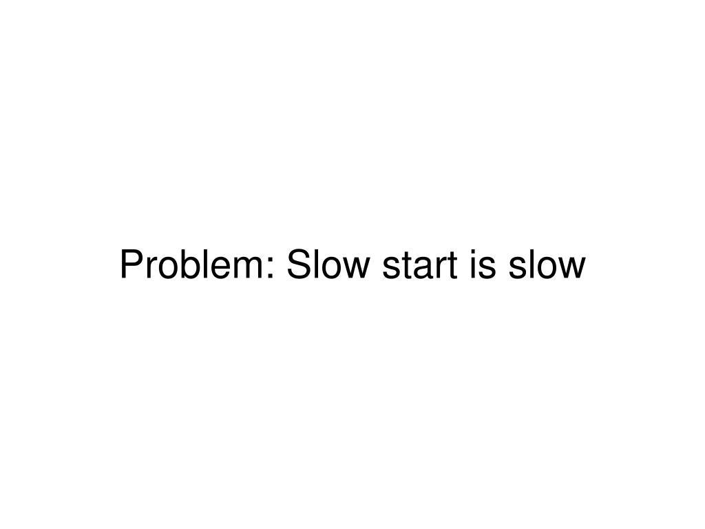 Problem: Slow start is slow