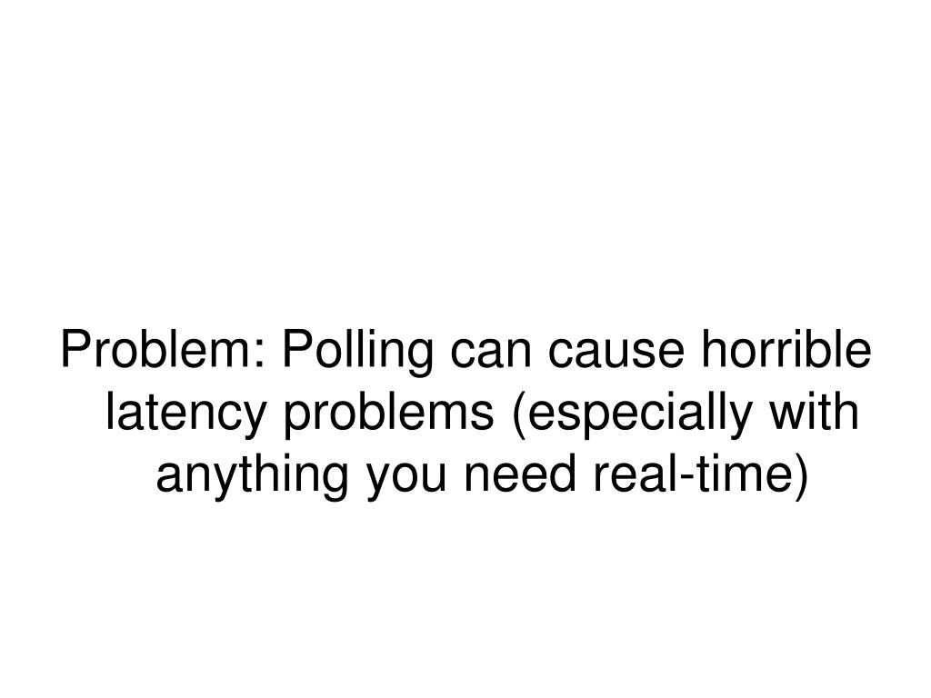 Problem: Polling can cause horrible latency problems (especially with anything you need real-time)
