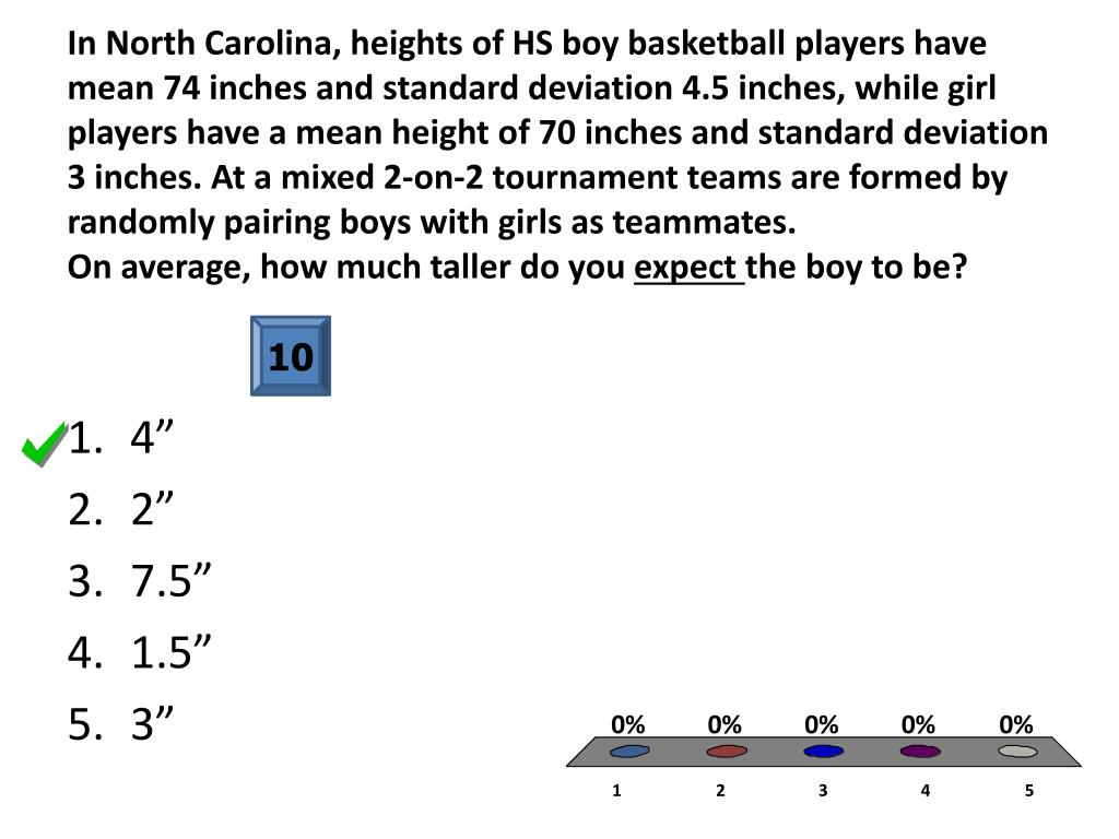 In North Carolina, heights of HS boy basketball players have mean 74 inches and standard deviation 4.5 inches, while girl players have a mean height of 70 inches and standard deviation 3 inches. At a mixed 2-on-2 tournament teams are formed by randomly pairing boys with girls as teammates.