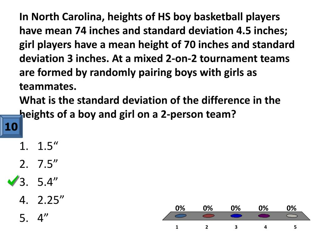 In North Carolina, heights of HS boy basketball players have mean 74 inches and standard deviation 4.5 inches; girl players have a mean height of 70 inches and standard deviation 3 inches. At a mixed 2-on-2 tournament teams are formed by randomly pairing boys with girls as teammates.