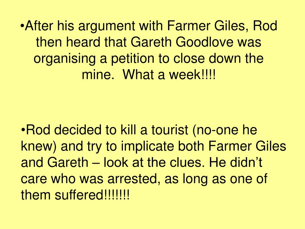 After his argument with Farmer Giles, Rod then heard that Gareth Goodlove was organising a petition to close down the mine.  What a week!!!!