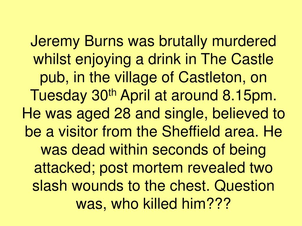 Jeremy Burns was brutally murdered whilst enjoying a drink in The Castle pub, in the village of Castleton, on Tuesday 30