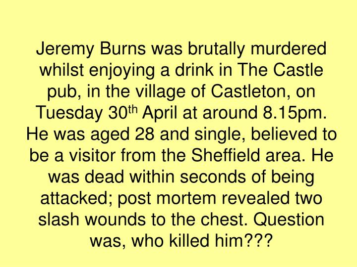 Jeremy Burns was brutally murdered whilst enjoying a drink in The Castle pub, in the village of Cast...