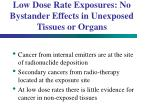 low dose rate exposures no bystander effects in unexposed tissues or organs