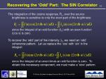 recovering the odd part the sin correlator