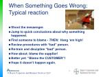 when something goes wrong typical reaction