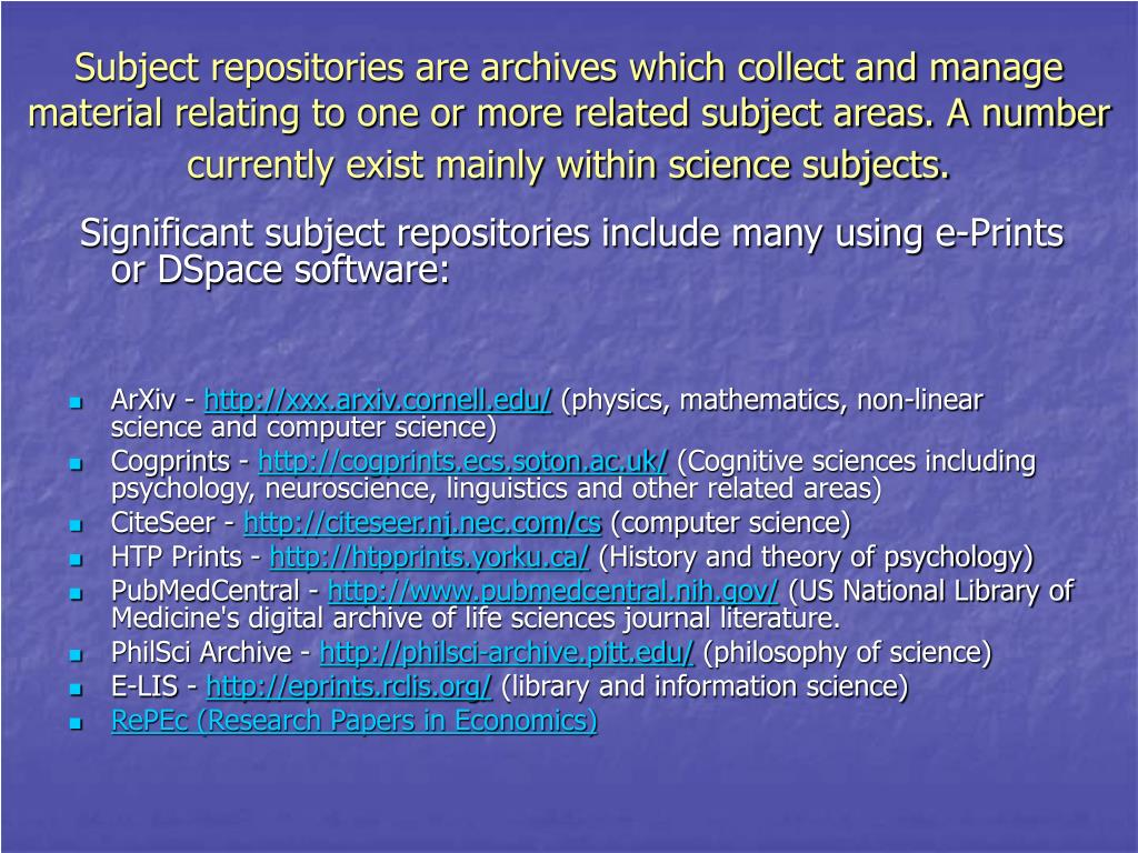 Subject repositories are archives which collect and manage material relating to one or more related subject areas. A number currently exist mainly within science subjects.