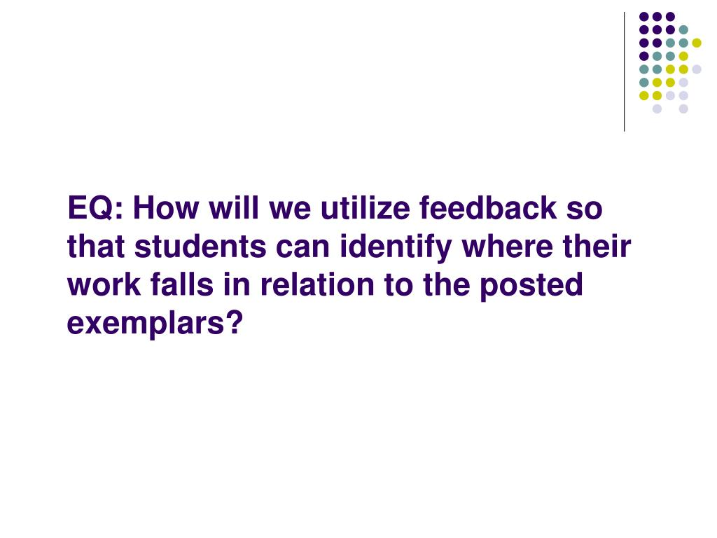 EQ: How will we utilize feedback so that students can identify where their work falls in relation to the posted exemplars?