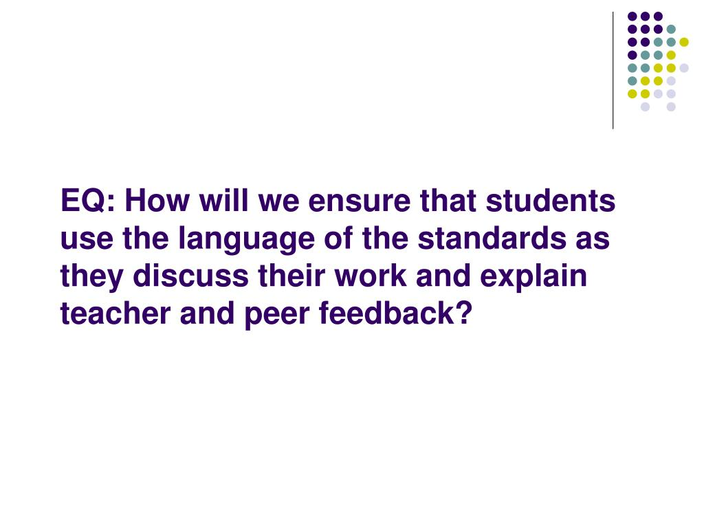 EQ: How will we ensure that students use the language of the standards as they discuss their work and explain teacher and peer feedback?