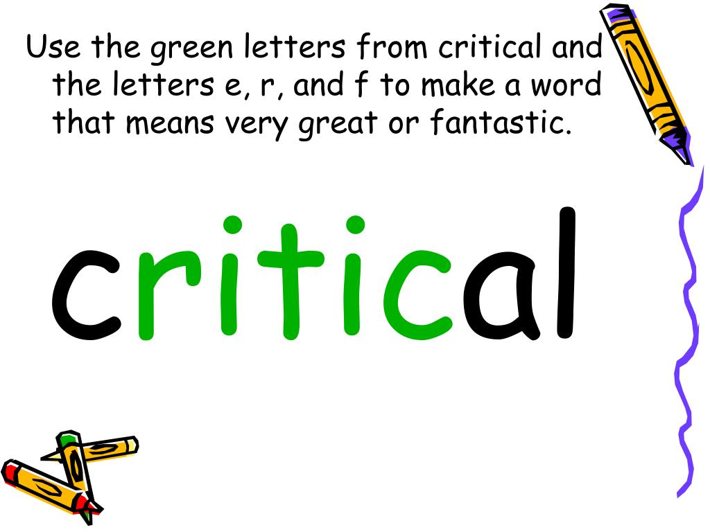 Use the green letters from critical and the letters e, r, and f to make a word that means very great or fantastic.