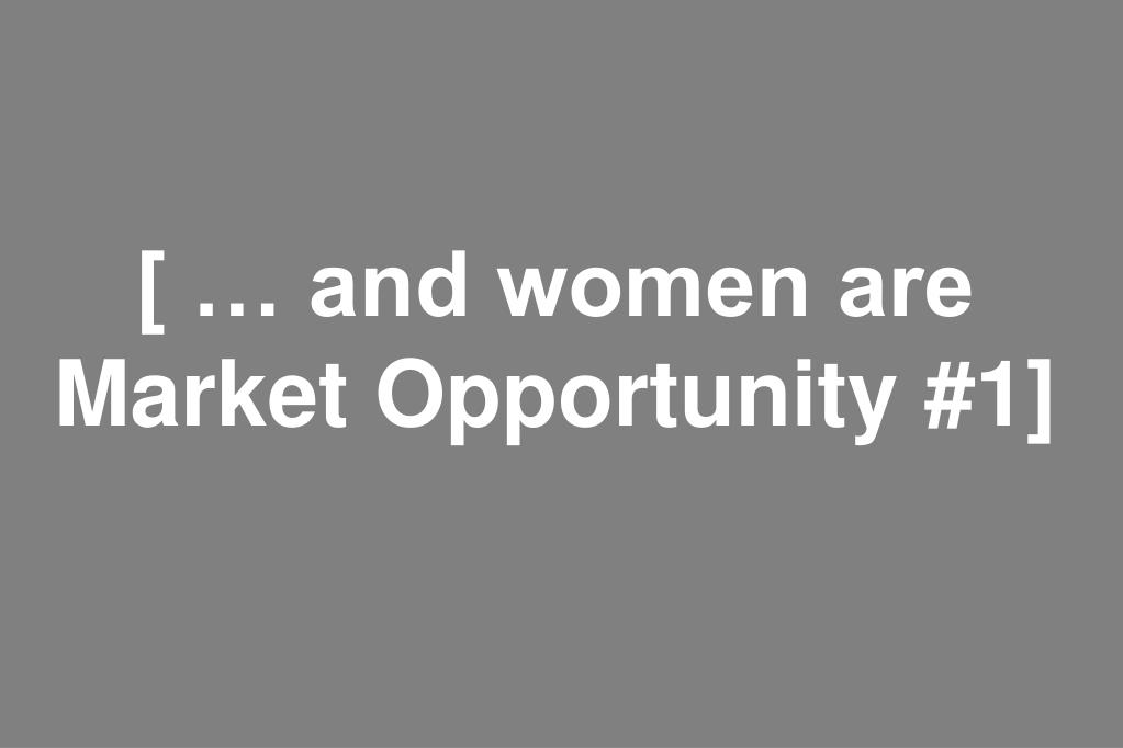 [ … and women are Market Opportunity #1]
