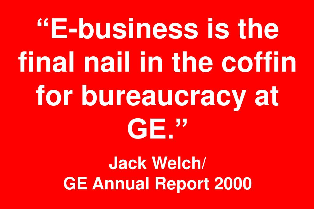 """E-business is the final nail in the coffin for bureaucracy at GE."""