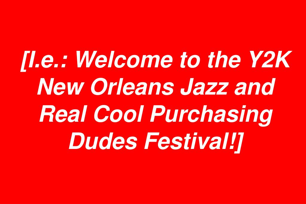 [I.e.: Welcome to the Y2K New Orleans Jazz and Real Cool Purchasing Dudes Festival!]