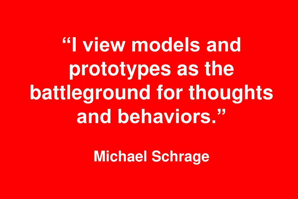 """I view models and prototypes as the battleground for thoughts and behaviors."""
