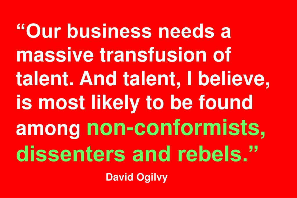 """Our business needs a massive transfusion of talent. And talent, I believe, is most likely to be found among"