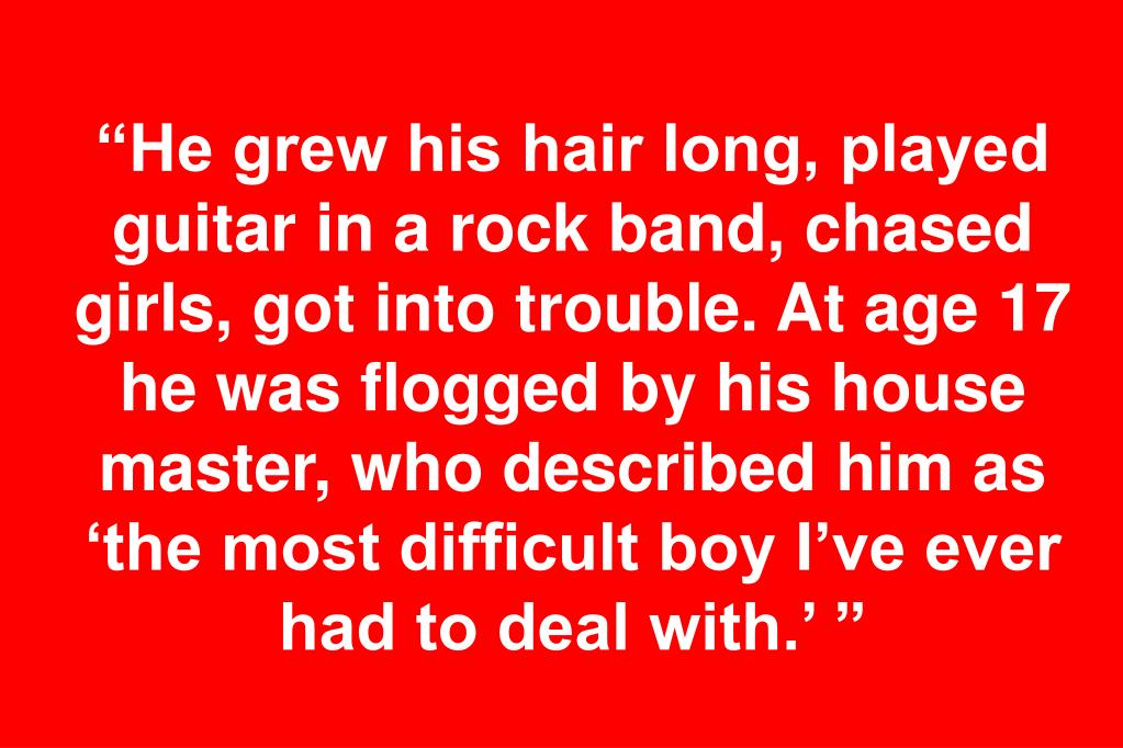 """He grew his hair long, played guitar in a rock band, chased girls, got into trouble. At age 17 he was flogged by his house master, who described him as 'the most difficult boy I've ever had to deal with.' """