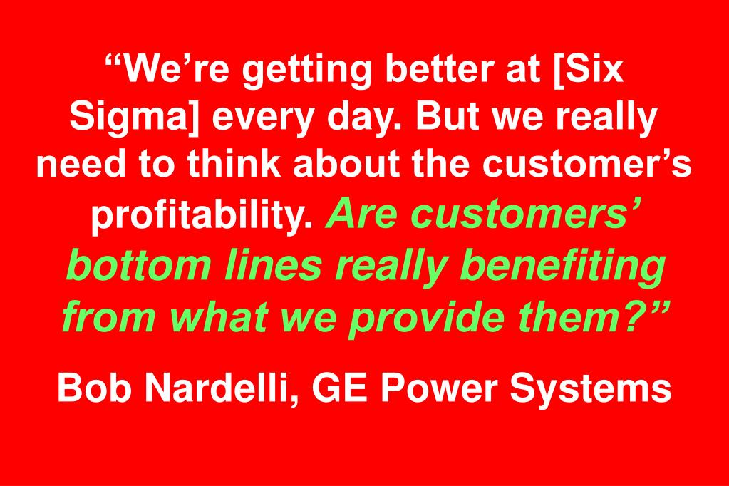 """We're getting better at [Six Sigma] every day. But we really need to think about the customer's profitability."