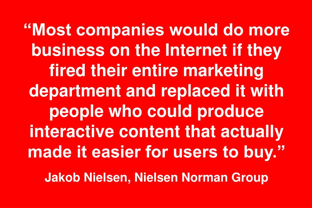 """Most companies would do more business on the Internet if they fired their entire marketing department and replaced it with people who could produce interactive content that actually made it easier for users to buy."""