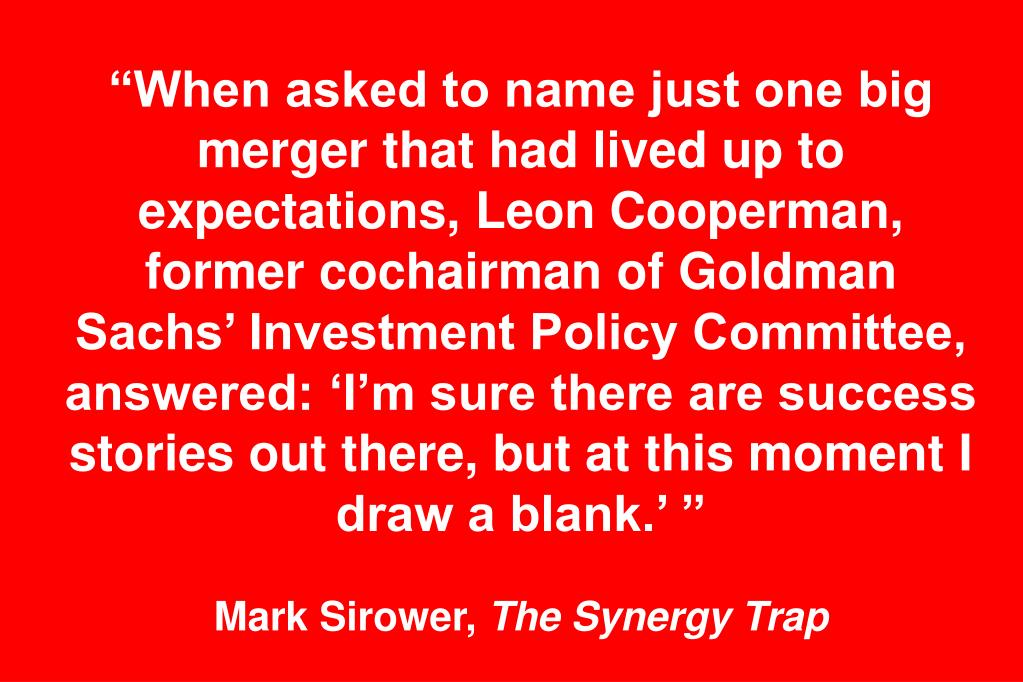 """When asked to name just one big merger that had lived up to expectations, Leon Cooperman, former cochairman of Goldman Sachs' Investment Policy Committee, answered: 'I'm sure there are success stories out there, but at this moment I draw a blank.' """