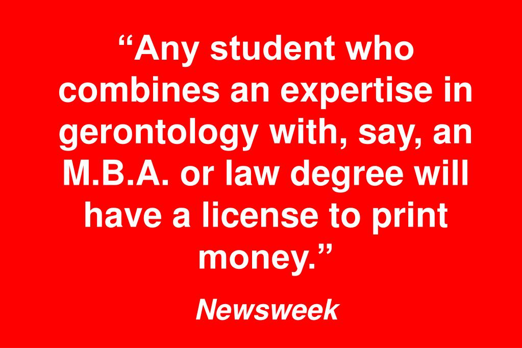 """Any student who combines an expertise in gerontology with, say, an M.B.A. or law degree will have a license to print money."""