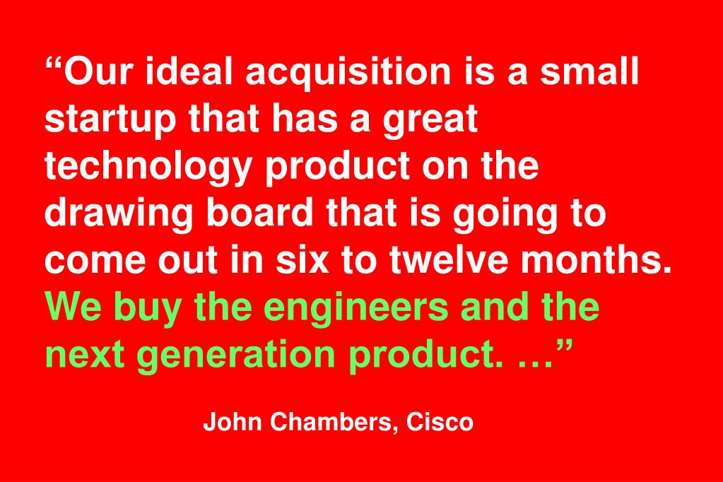 """Our ideal acquisition is a small startup that has a great technology product on the drawing board that is going to come out in six to twelve months."