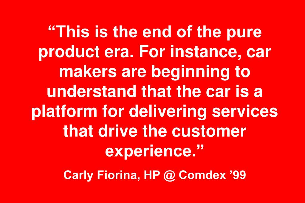 """This is the end of the pure product era. For instance, car makers are beginning to understand that the car is a platform for delivering services that drive the customer experience."""