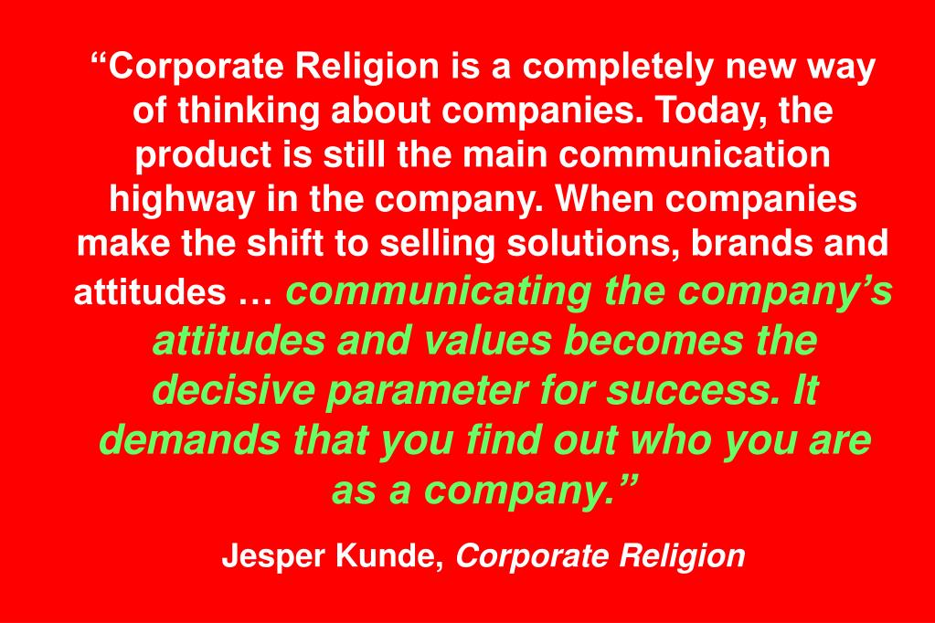 """Corporate Religion is a completely new way of thinking about companies. Today, the product is still the main communication highway in the company. When companies make the shift to selling solutions, brands and attitudes …"