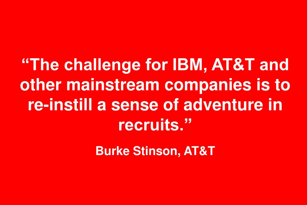 """The challenge for IBM, AT&T and other mainstream companies is to re-instill a sense of adventure in recruits."""