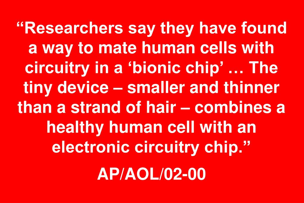 """Researchers say they have found a way to mate human cells with circuitry in a 'bionic chip' … The tiny device – smaller and thinner than a strand of hair – combines a healthy human cell with an electronic circuitry chip."""