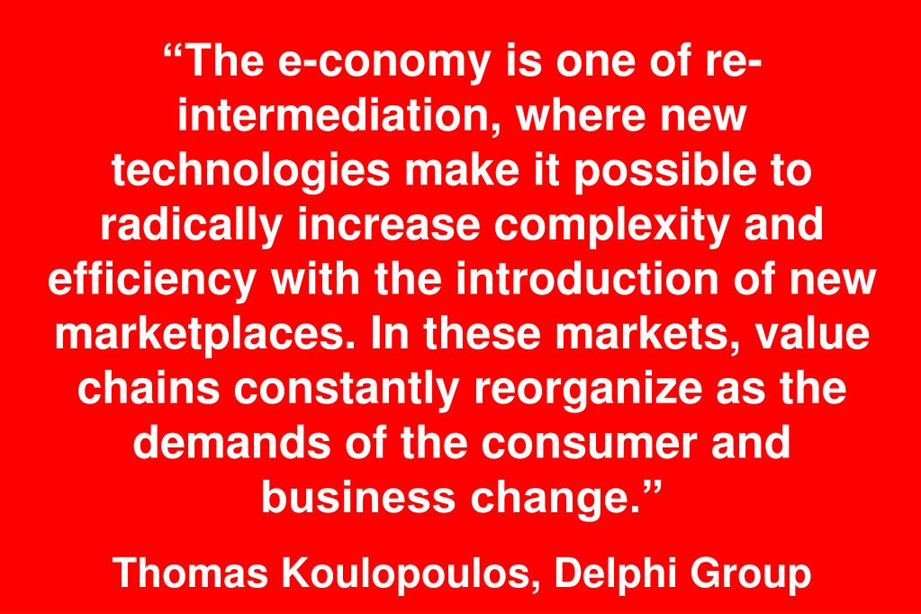"""The e-conomy is one of re-intermediation, where new technologies make it possible to radically increase complexity and efficiency with the introduction of new marketplaces. In these markets, value chains constantly reorganize as the demands of the consumer and business change."""