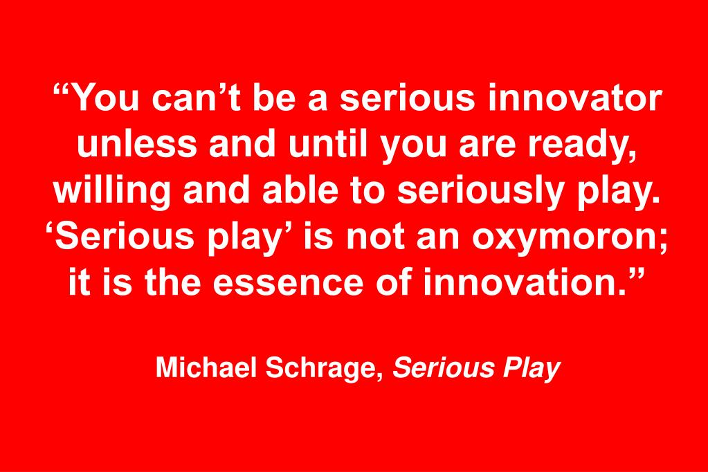 """You can't be a serious innovator unless and until you are ready, willing and able to seriously play. 'Serious play' is not an oxymoron; it is the essence of innovation."""