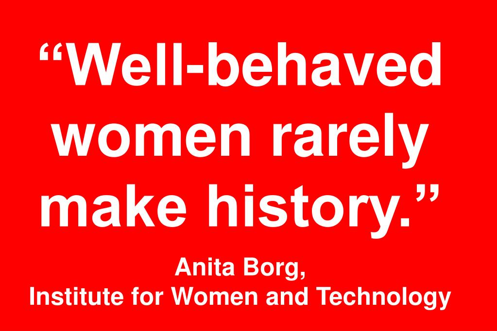 """Well-behaved women rarely make history."""
