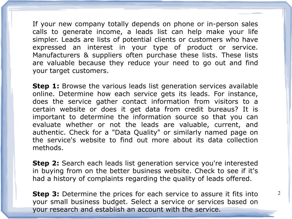 If your new company totally depends on phone or in-person sales calls to generate income, a leads list can help make your life simpler. Leads are lists of potential clients or customers who have expressed an interest in your type of product or service. Manufacturers & suppliers often purchase these lists. These lists are valuable because they reduce your need to go out and find your target customers.