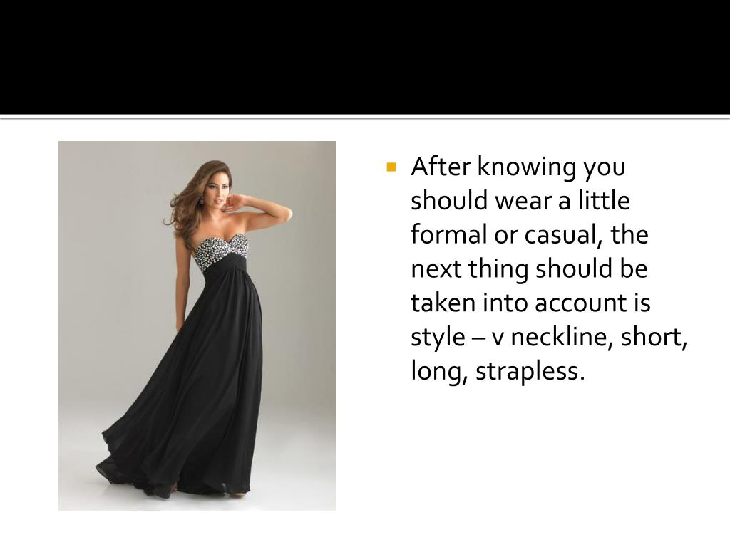 After knowing you should wear a little formal or casual, the next thing should be taken into account is style – v neckline, short, long, strapless.