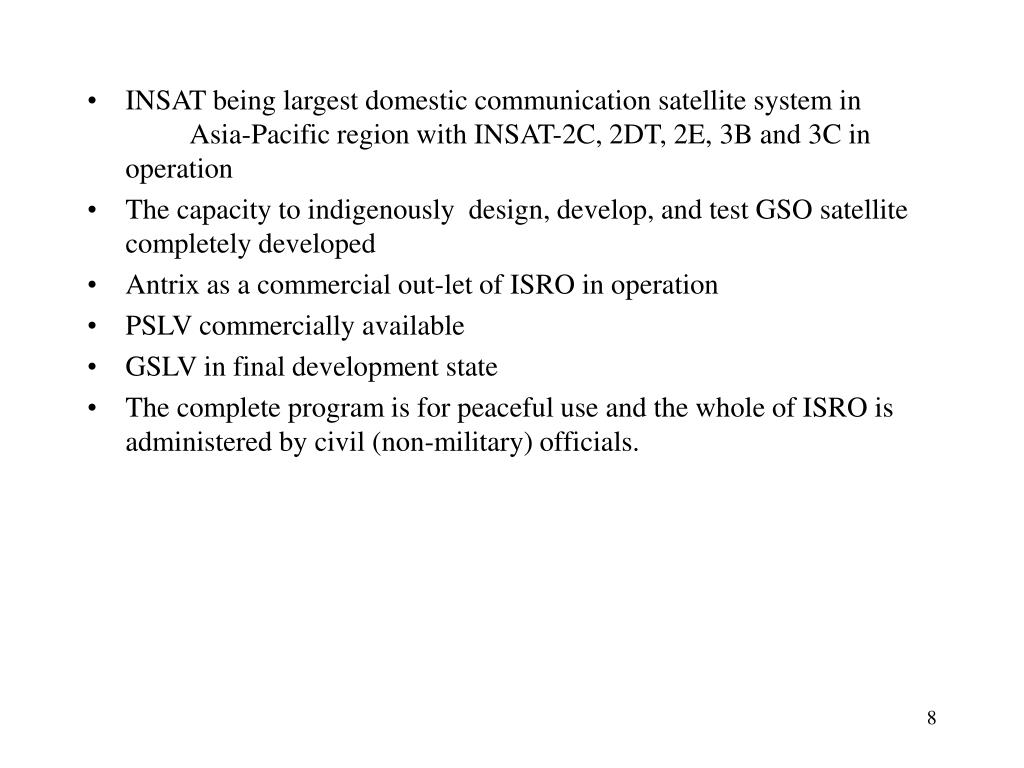 INSAT being largest domestic communication satellite system in 	Asia-Pacific region with INSAT-2C, 2DT, 2E, 3B and 3C in operation